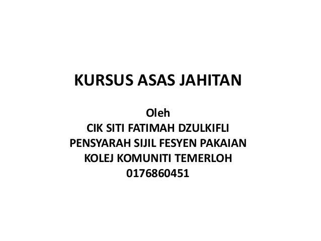 KURSUS ASAS JAHITAN               Oleh   CIK SITI FATIMAH DZULKIFLIPENSYARAH SIJIL FESYEN PAKAIAN  KOLEJ KOMUNITI TEMERLOH...
