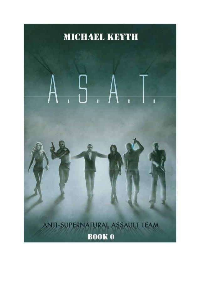 A.S.A.T Anti-Supernatural Assault Team By Michael Keyth http://asatthebook.com Book 0- Fresh Blood SUMMARY A.S.A.T. (Anti-...