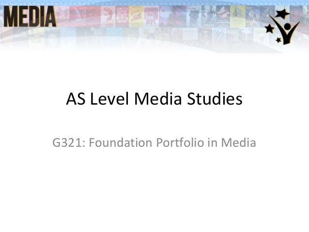 AS Level Media Studies G321: Foundation Portfolio in Media
