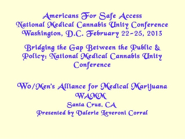 A mericans F or S afe A ccessNational Medical Cannabis Unity Conference Washington, D.C. February 22-25, 2013 Bridging the...