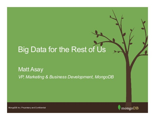 MongoDB Inc. Proprietary and Confidential Big Data for the Rest of Us VP, Marketing & Business Development, MongoDB Matt A...