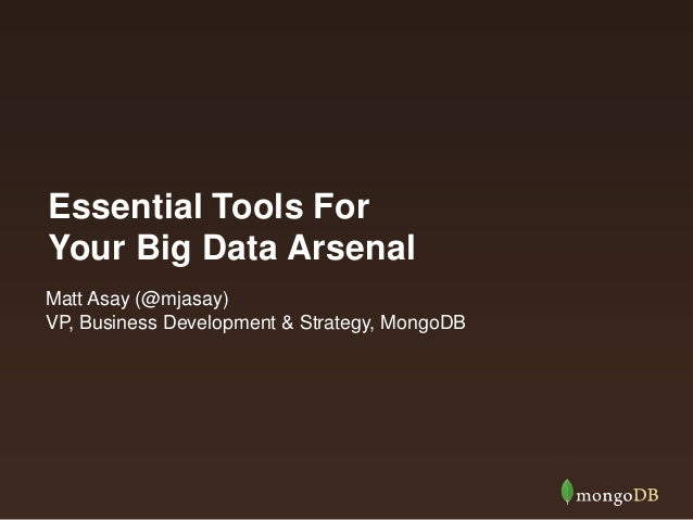 Essential Tools For Your Big Data Arsenal Matt Asay (@mjasay) VP, Business Development & Strategy, MongoDB