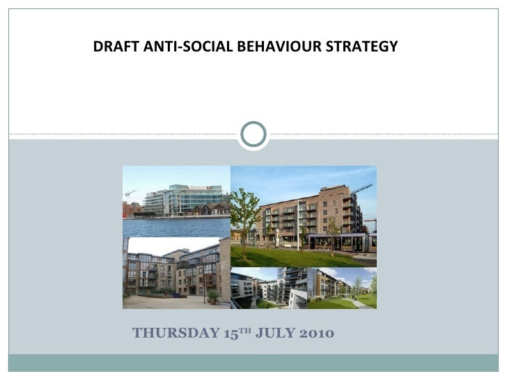 THURSDAY 15 TH  JULY 2010 DRAFT ANTI-SOCIAL BEHAVIOUR STRATEGY