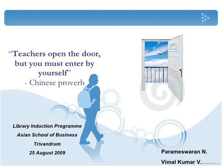 """"""" Teachers open the door, but you must enter by yourself """" - Chinese proverb Library Induction Programme Asian School of B..."""