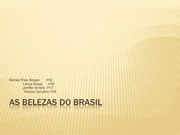 As belezas do Brasil<br />Nomes:Thais Borges       nº32<br />               Letícia Araujo      nº22<br />               J...