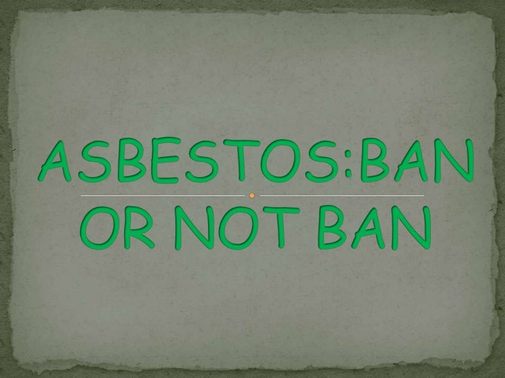 ASBESTOS:BAN OR NOT BAN<br />