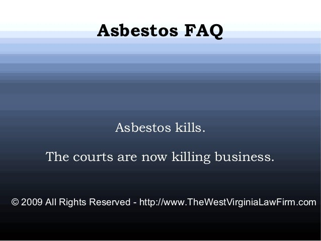 Asbestos FAQ Asbestos kills. The courts are now killing business. © 2009 All Rights Reserved - http://www.TheWestVirginiaL...