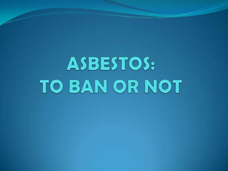 ASBESTOS: TO BAN OR NOT<br />