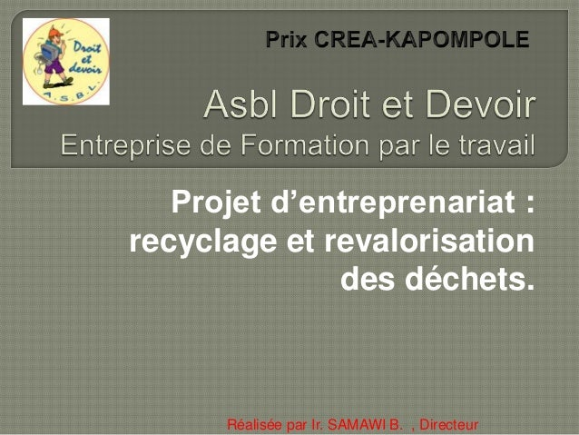 Projet d'entreprenariat : recyclage et revalorisation des déchets. Réalisée par Ir. SAMAWI B. , Directeur