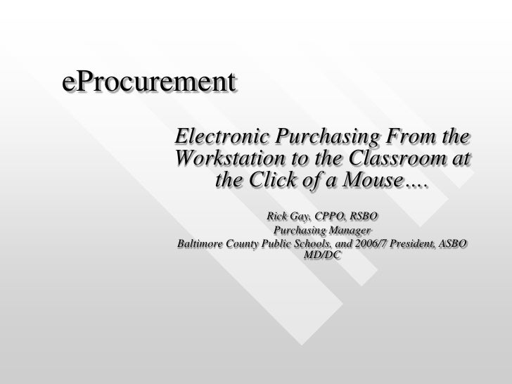 eProcurement<br />Electronic Purchasing From the Workstation to the Classroom at the Click of a Mouse….<br />Rick Gay, CPP...