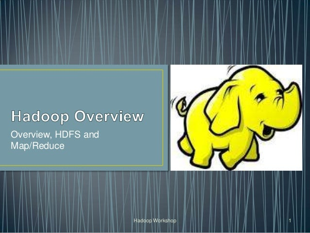 Overview, HDFS and Map/Reduce Hadoop Workshop 1