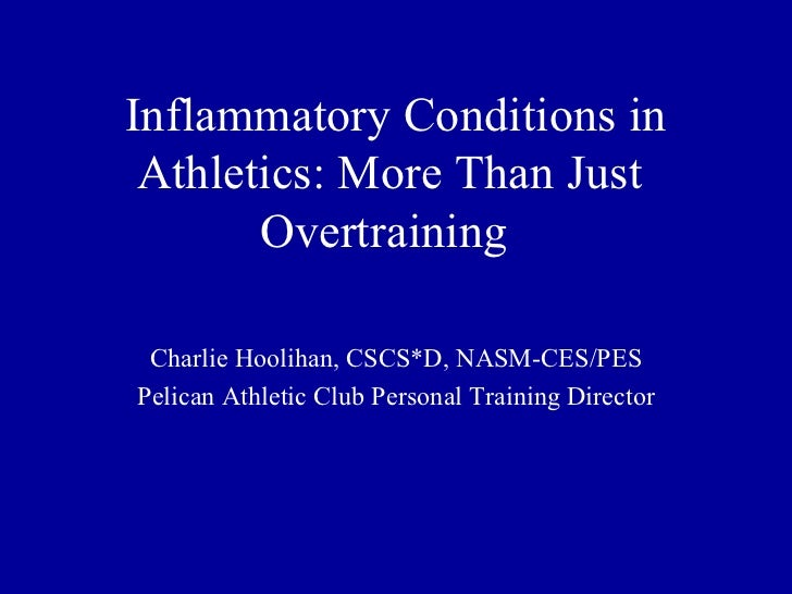 Inflammatory Conditions in Athletics: More Than Just       Overtraining Charlie Hoolihan, CSCS*D, NASM-CES/PESPelican Athl...