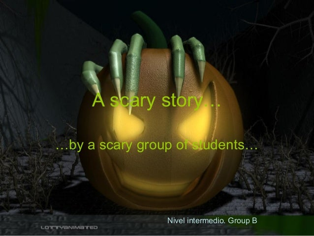A scary story… …by a scary group of students… Nivel intermedio. Group B