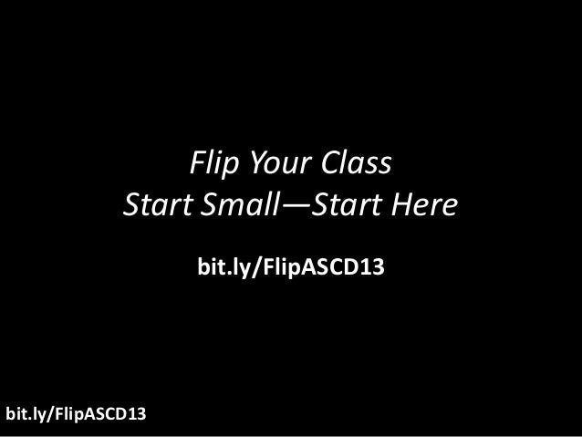 Flip Your Class              Start Small—Start Here                    bit.ly/FlipASCD13bit.ly/FlipASCD13