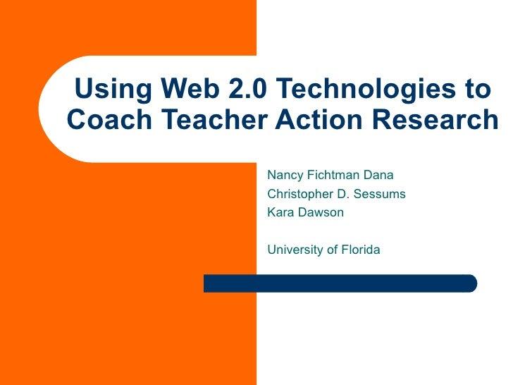 Using Web 2.0 Technologies to Coach Teacher Action Research Nancy Fichtman Dana Christopher D. Sessums Kara Dawson Univers...
