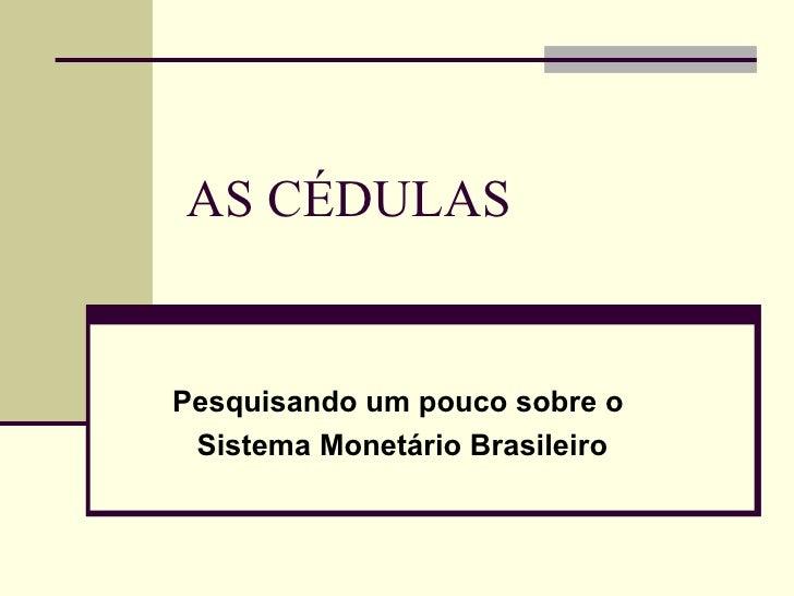 AS CÉDULAS Pesquisando um pouco sobre o  Sistema Monetário Brasileiro