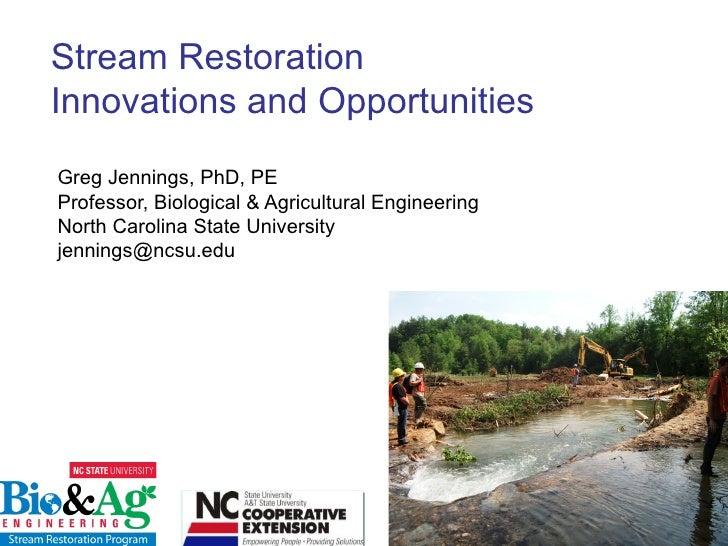 Stream RestorationInnovations and OpportunitiesGreg Jennings, PhD, PEProfessor, Biological & Agricultural EngineeringNorth...