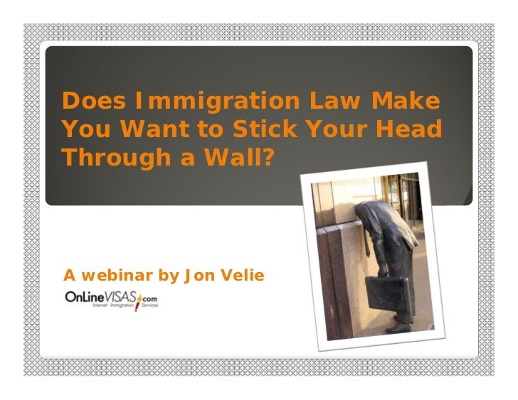 Does Immigration Law MakeYou Want to Stick Your HeadThrough a Wall?A webinar by Jon Velie