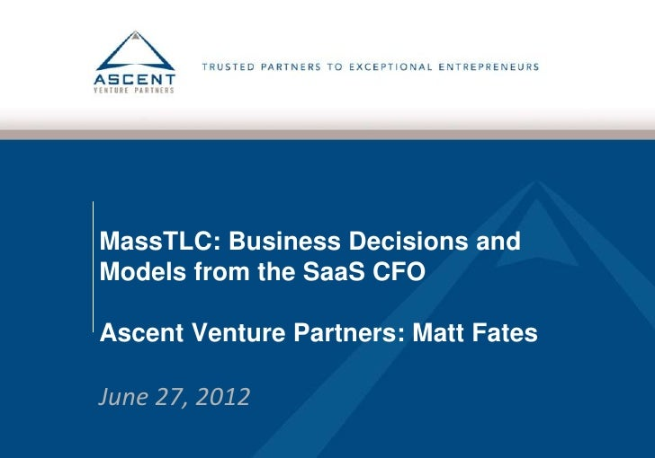 MassTLC: Business Decisions andModels from the SaaS CFOAscent Venture Partners: Matt FatesJune 27, 2012