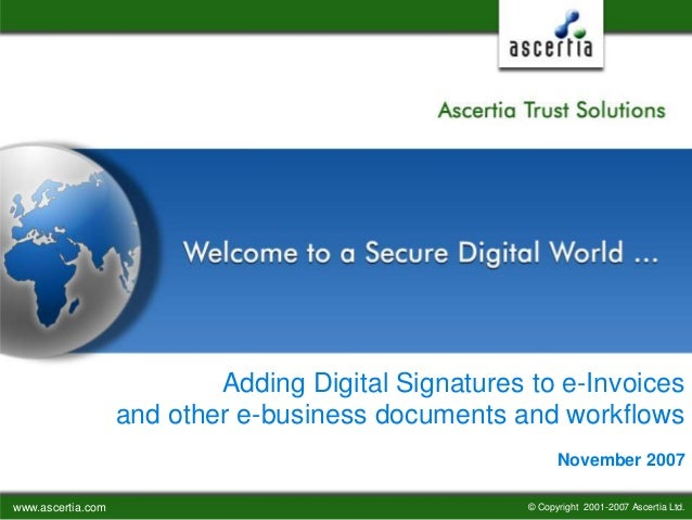 www.ascertia.com © Copyright 2001-2007 Ascertia Ltd. Adding Digital Signatures to e-Invoices and other e-business document...