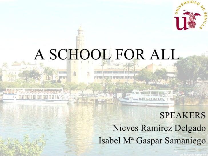 A SCHOOL FOR ALL <ul><ul><li>SPEAKERS </li></ul></ul><ul><ul><li>Nieves Ramírez Delgado </li></ul></ul><ul><ul><li>Isabel ...