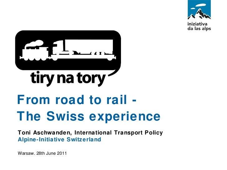 Toni Aschwanden, International Transport Policy Alpine-Initiative Switzerland  Warsaw, 28th June 2011 From road to rail - ...