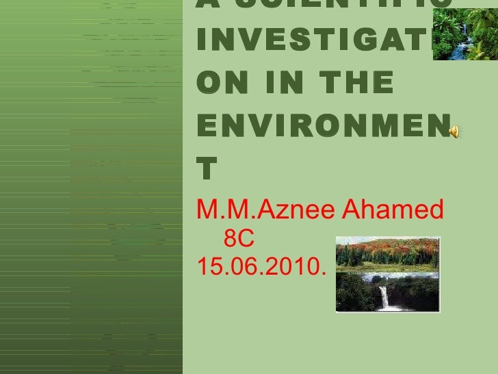 A SCIENTIFIC INVESTIGATION IN THE ENVIRONMENT M.M.Aznee Ahamed   8C 15.06.2010.