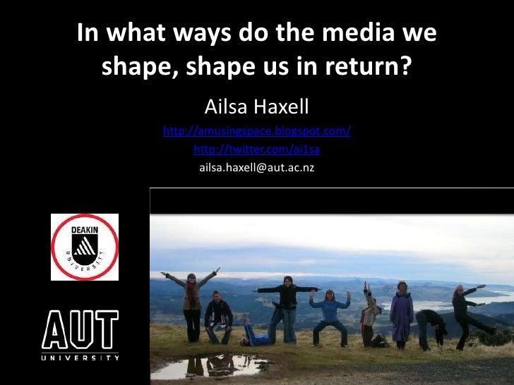 In what ways do the media we shape, shape us in return? <br />Ailsa Haxell<br />http://amusingspace.blogspot.com/<br />htt...