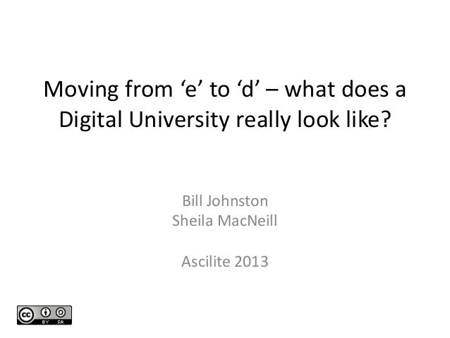 Moving from 'e' to 'd' – what does a Digital University really look like? Bill Johnston Sheila MacNeill Ascilite 2013