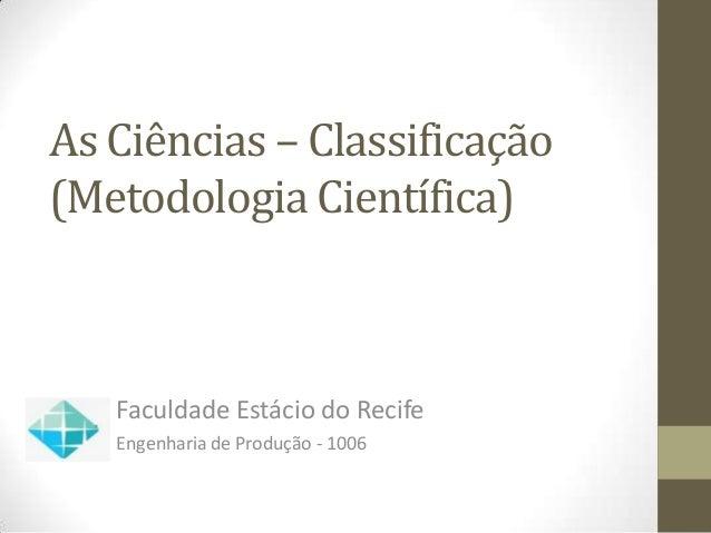 As Ciências – Classificação(Metodologia Científica)   Faculdade Estácio do Recife   Engenharia de Produção - 1006