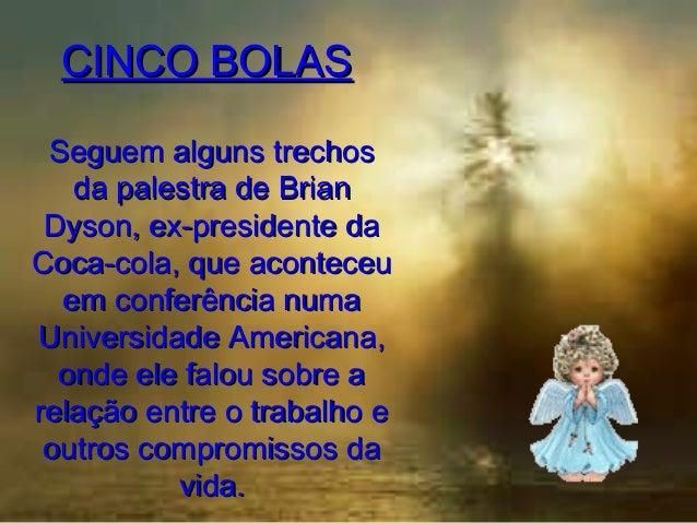 CINCO BOLAS Seguem alguns trechos da palestra de Brian Dyson, ex-presidente da Coca-cola, que aconteceu em conferência num...