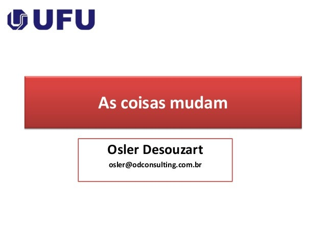 As coisas mudam Osler Desouzart osler@odconsulting.com.br