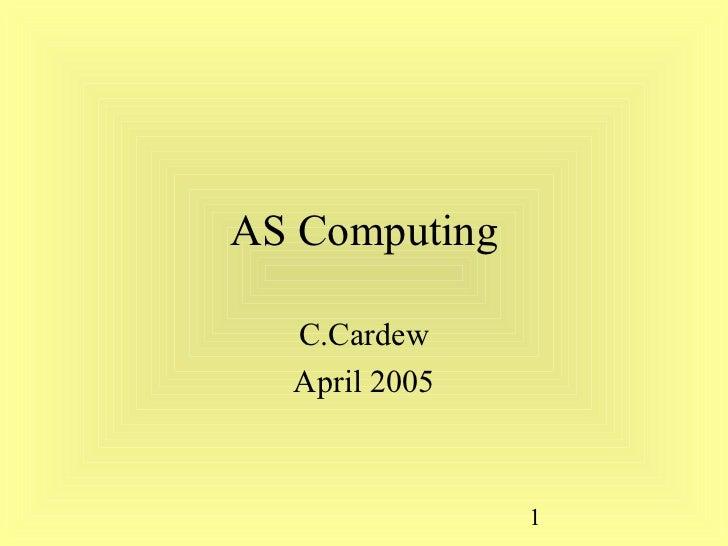 AS Computing  C.Cardew  April 2005               1