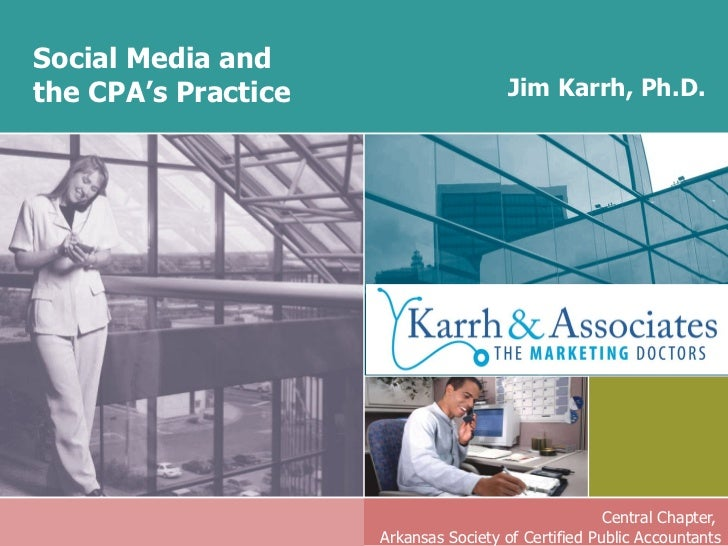 Social Media and  the CPA's Practice Central Chapter,  Arkansas Society of Certified Public Accountants Jim Karrh, Ph.D.