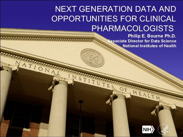 NEXT GENERATION DATA AND OPPORTUNITIES FOR CLINICAL PHARMACOLOGISTS Philip E. Bourne Ph.D. Associate Director for Data Sci...