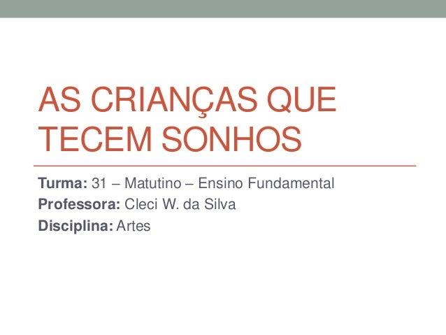AS CRIANÇAS QUE TECEM SONHOS Turma: 31 – Matutino – Ensino Fundamental Professora: Cleci W. da Silva Disciplina: Artes