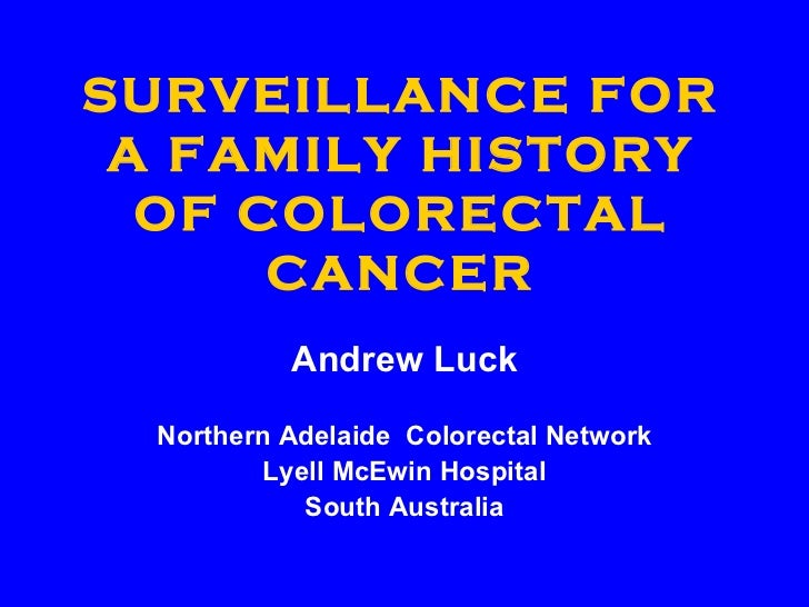 SURVEILLANCE FOR A FAMILY HISTORY OF COLORECTAL CANCER Andrew Luck Northern Adelaide  Colorectal Network Lyell McEwin Hosp...
