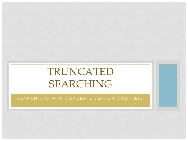 TRUNCATED SEARCHING SEARCH TIPS WITH ACADEMIC SEARCH COMPLETE