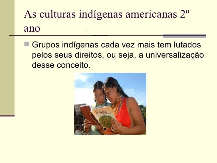 As culturas indígenas americanas 2º ano  1 <ul><li>Grupos indígenas cada vez mais tem lutados pelos seus direitos, ou seja...