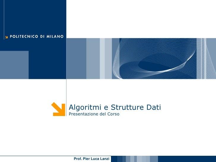Algoritmi e Strutture Dati Presentazione del Corso       Prof. Pier Luca Lanzi