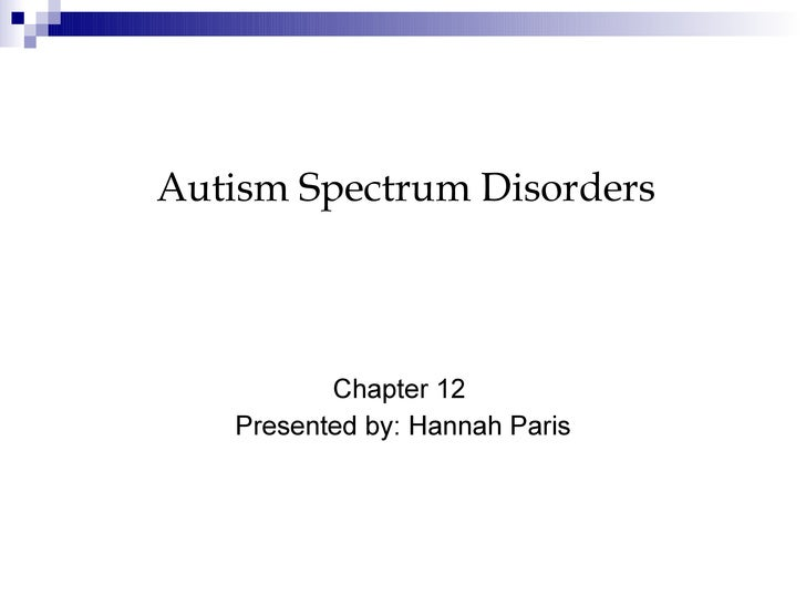 Chapter 12  Presented by: Hannah Paris Autism Spectrum Disorders