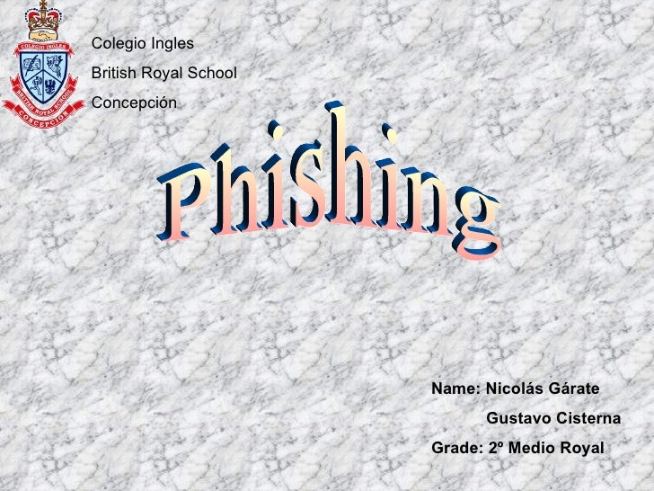 Phishing Colegio Ingles  British Royal School Concepción Name: Nicolás Gárate Gustavo Cisterna Grade: 2º Medio Royal