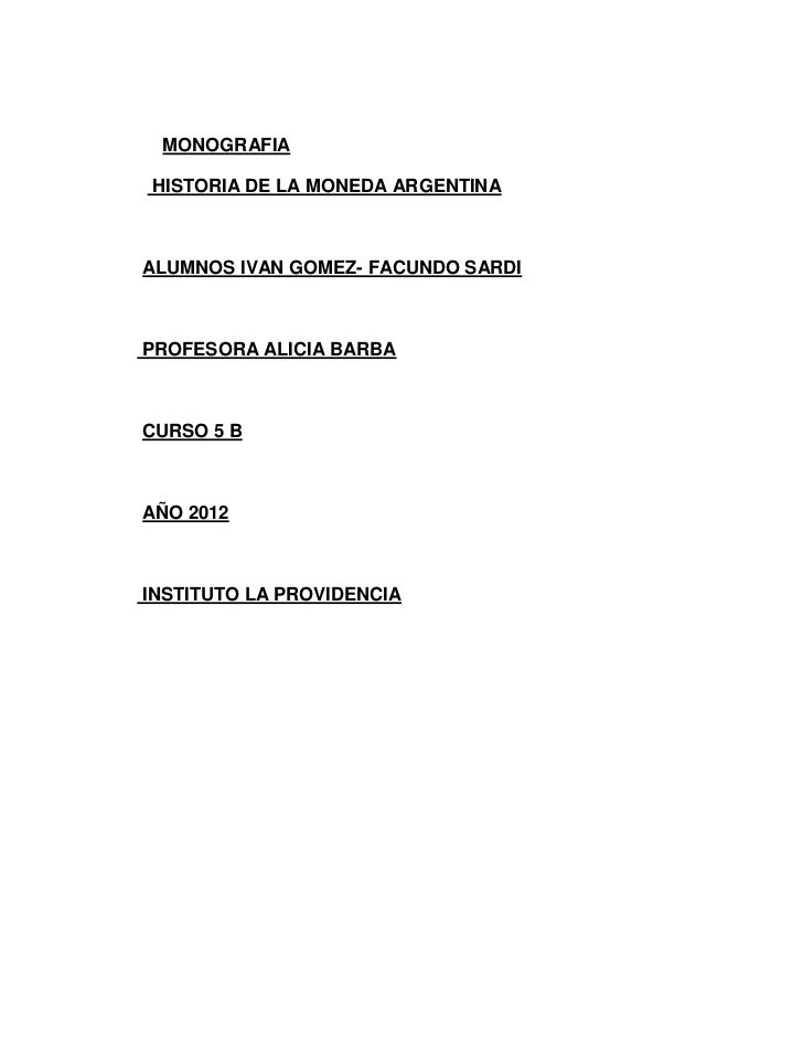 MONOGRAFIAHISTORIA DE LA MONEDA ARGENTINAALUMNOS IVAN GOMEZ- FACUNDO SARDIPROFESORA ALICIA BARBACURSO 5 BAÑO 2012INSTITUTO...
