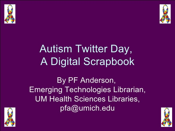 Autism Twitter Day,  A Digital Scrapbook By PF Anderson,  Emerging Technologies Librarian, UM Health Sciences Libraries, p...