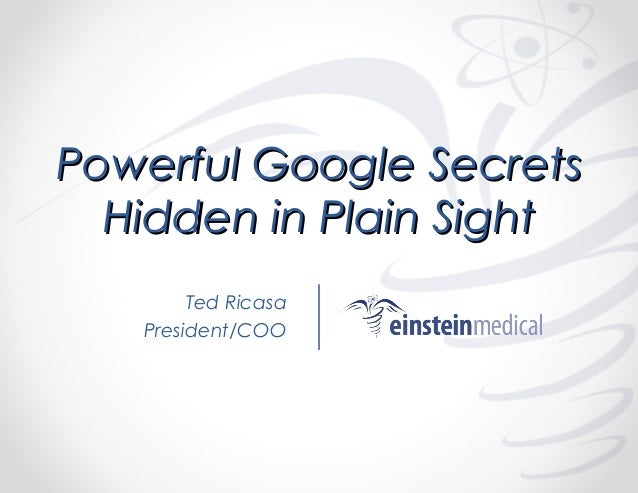 Powerful Google Secrets Hidden in Plain Sight Ted Ricasa President/COO