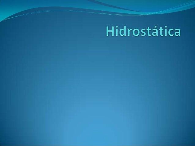 Introducción la hidrostática es el estudio realizado a los fluidos(líquidos y gases) que se encuentran estáticos (enrepos...