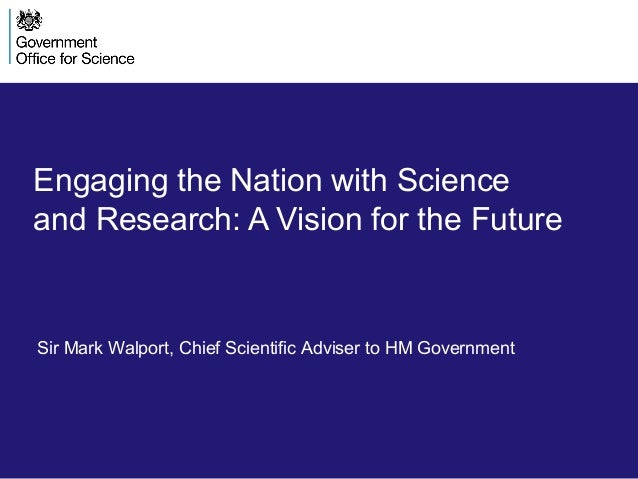 Engaging the Nation with Science and Research: A Vision for the Future Sir Mark Walport, Chief Scientific Adviser to HM Go...