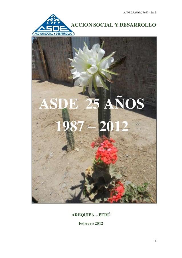ASDE 25 AÑOS, 1987 - 2012 1 ACCION SOCIAL Y DESARROLLO AREQUIPA – PERÚ Febrero 2012 ASDE 25 AÑOS 1987 – 2012