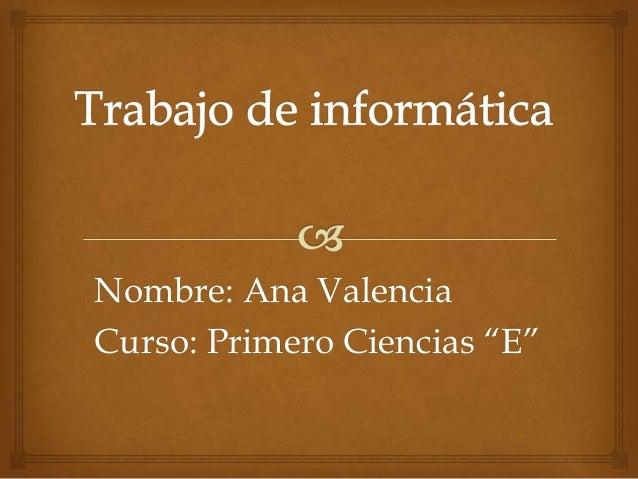 """Nombre: Ana Valencia Curso: Primero Ciencias """"E"""""""