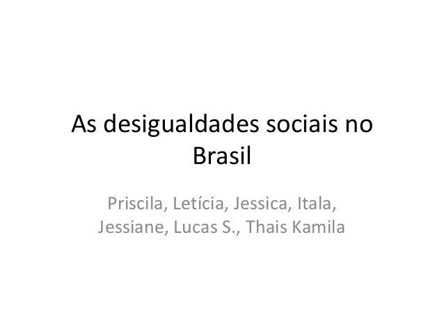 As desigualdades sociais no Brasil Priscila, Letícia, Jessica, Itala, Jessiane, Lucas S., Thais Kamila